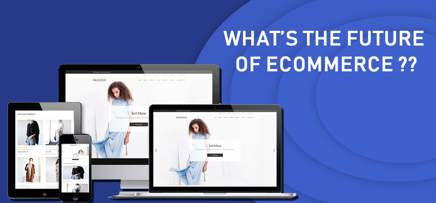 WHAT'S THE FUTURE OF ECOMMERCE HERE ARE SOME SPECULATIONS